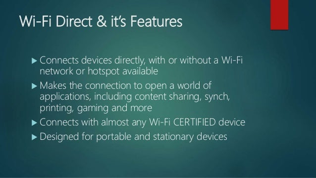 Wi-Fi Direct & it's Features  Connects devices directly, with or without a Wi-Fi network or hotspot available  Makes the...