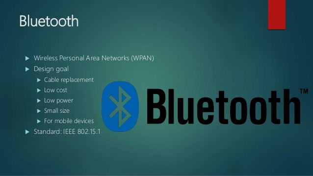Bluetooth  Wireless Personal Area Networks (WPAN)  Design goal  Cable replacement  Low cost  Low power  Small size ...