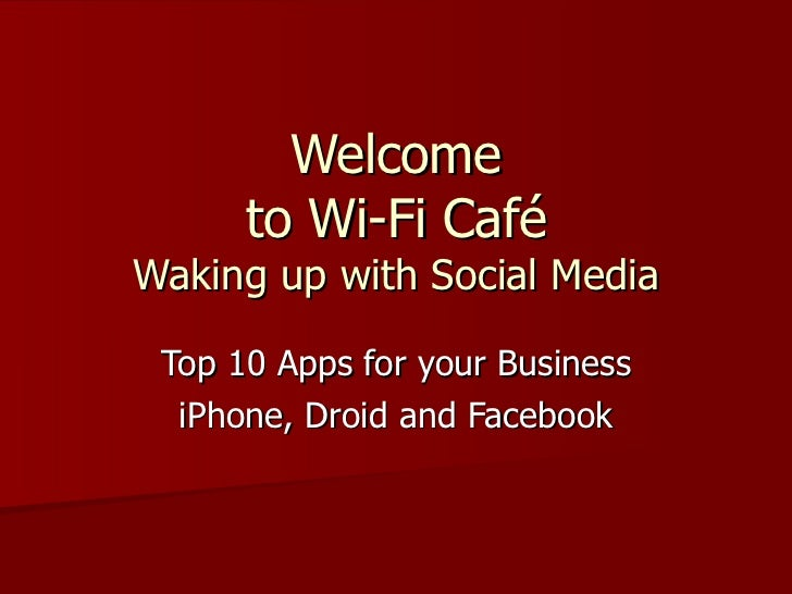 Welcome  to Wi-Fi Café  Waking up with Social Media Top 10 Apps for your Business iPhone, Droid and Facebook