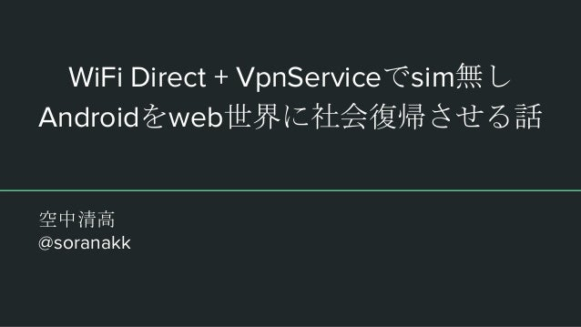 WiFi Direct + VpnServiceでsim無し Androidをweb世界に社会復帰させる話 空中清高 @soranakk