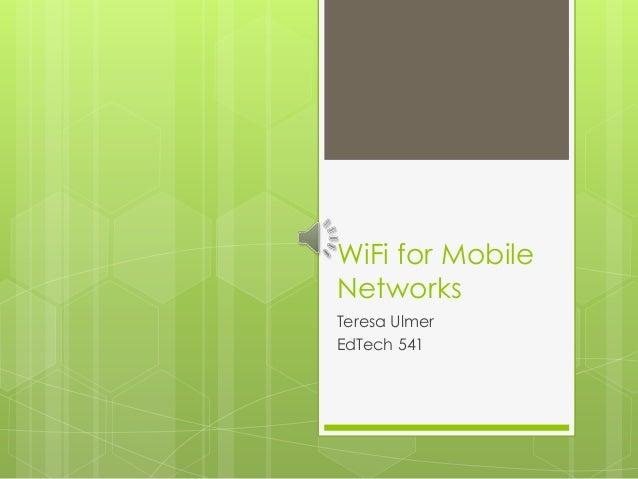 WiFi for Mobile Networks Teresa Ulmer EdTech 541