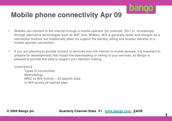 "Mobile phone connectivity Apr 09  •   Mobiles can connect to the internet through a mobile operator (for example ""3G"") or,..."