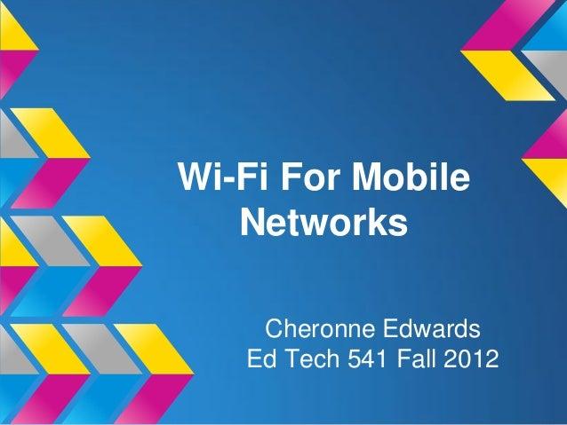 Wi-Fi For Mobile   Networks    Cheronne Edwards   Ed Tech 541 Fall 2012