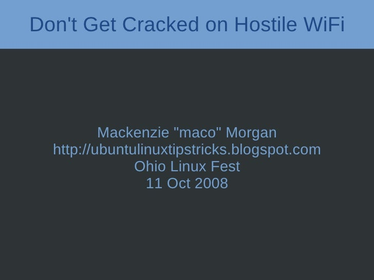 "Don't Get Cracked on Hostile WiFi               Mackenzie ""maco"" Morgan   http://ubuntulinuxtipstricks.blogspot.com       ..."