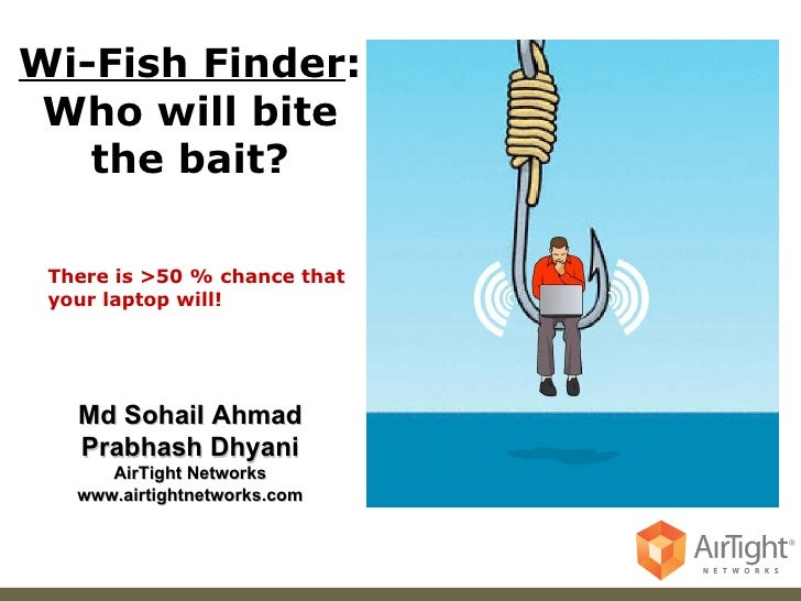 Md Sohail Ahmad Prabhash Dhyani AirTight Networks www.airtightnetworks.com Wi-Fish Finder : Who will bite the bait? There ...