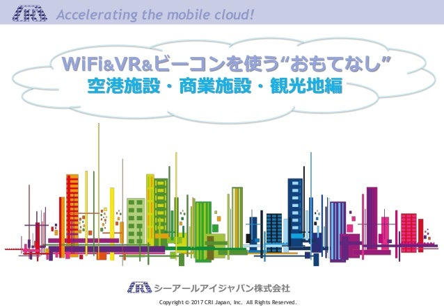 Copyright © 2017 CRI Japan, Inc. All Rights Reserved. Accelerating the mobile cloud! シーアールアイジャパン株式会社 Copyright © 2017 CRI ...