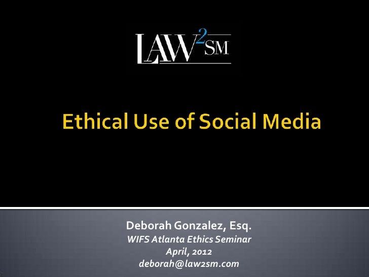 Deborah Gonzalez, Esq.WIFS Atlanta Ethics Seminar        April, 2012  deborah@law2sm.com