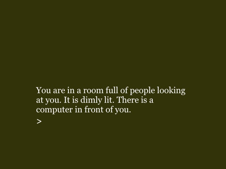 <ul><li>You are in a room full of people looking at you. It is dimly lit.   There is a computer in front of you. </li></ul...