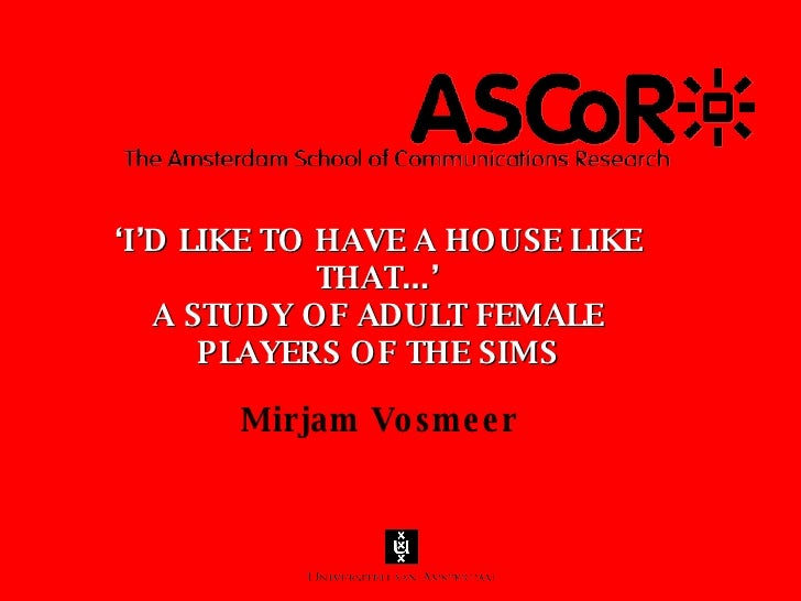 ' I'D LIKE TO HAVE A HOUSE LIKE THAT...' A STUDY OF ADULT FEMALE PLAYERS OF THE SIMS <ul><li>Mirjam Vosmeer </li></ul>