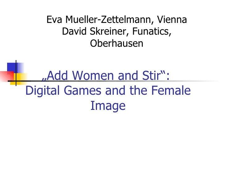 """"""" Add Women and Stir"""":  Digital Games and the Female Image Eva Mueller-Zettelmann, Vienna David Skreiner, Funatics, Oberha..."""