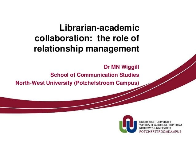 Librarian-academic collaboration: the role of relationship management Dr MN Wiggill School of Communication Studies North-...