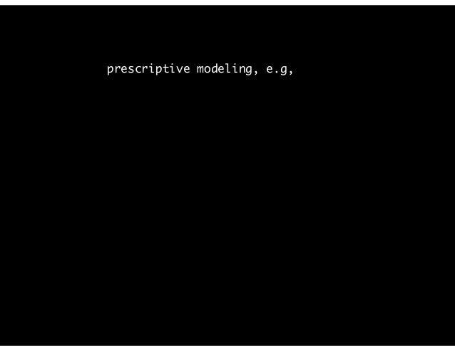 prescriptive modeling, e.g,