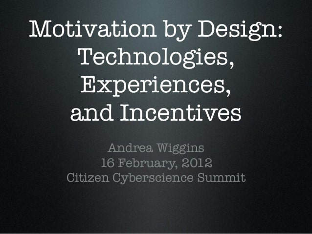 Motivation by Design: Technologies, Experiences, and Incentives Andrea Wiggins 16 February, 2012 Citizen Cyberscience Summ...