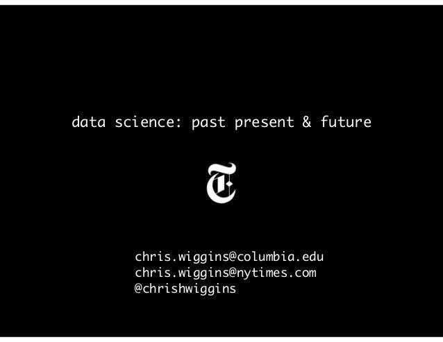 data science: past present & future chris.wiggins@columbia.edu chris.wiggins@nytimes.com @chrishwiggins
