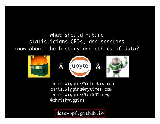 what should future statisticians CEOs, and senators know about the history and ethics of data? chris.wiggins@columbia.edu ...