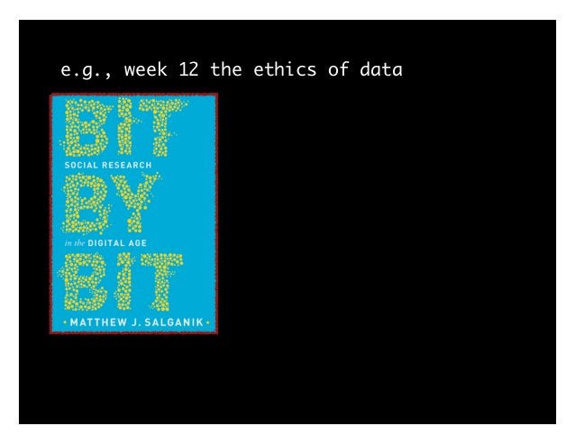 e.g., week 12 the ethics of data history: Tuskegee -> Belmont 1. articulate principles 2. articulate tensions among them 3...
