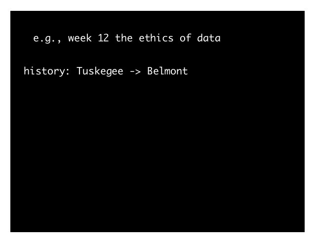 e.g., week 12 the ethics of data history: Tuskegee -> Belmont 1. articulate ethics as principles 2. articulate tensions am...