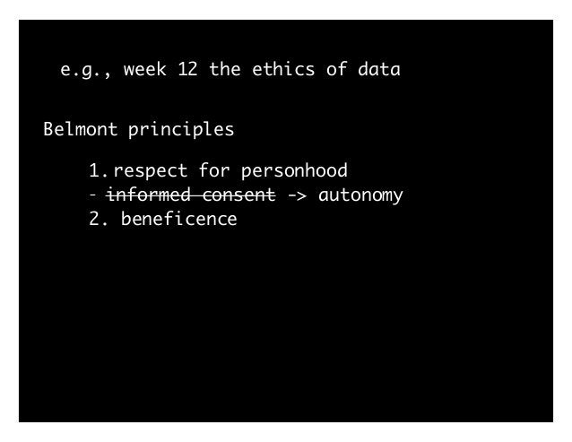 e.g., week 12 the ethics of data Belmont principles 1. respect for personhood - informed consent -> autonomy 2. beneficenc...