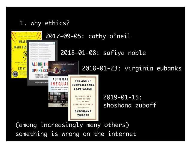 1. why ethics? 2017-09-05: cathy o'neil 2018-01-08: safiya noble 2018-01-23: virginia eubanks 2019-01-15: shoshana zuboff ...