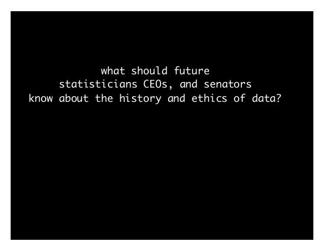 what should future statisticians CEOs, and senators know about the history and ethics of data?