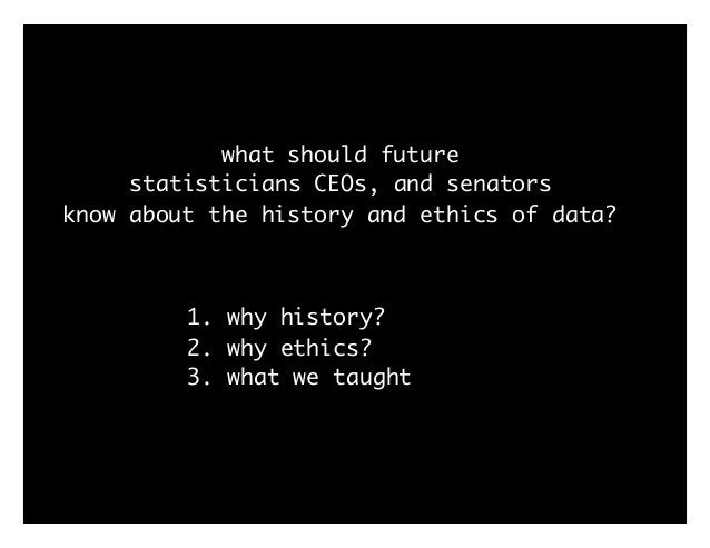 what should future statisticians CEOs, and senators know about the history and ethics of data? 1. why history? 2. why ethi...