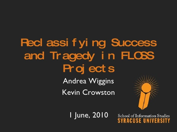 Reclassifying Success and Tragedy in FLOSS Projects Andrea Wiggins Kevin Crowston 1 June, 2010