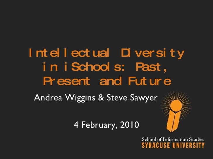 Intellectual Diversity in iSchools: Past, Present and Future Andrea Wiggins & Steve Sawyer 4 February, 2010