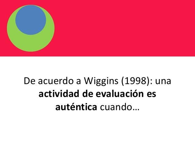 De acuerdo a Wiggins (1998): una actividad de evaluación es auténtica cuando…