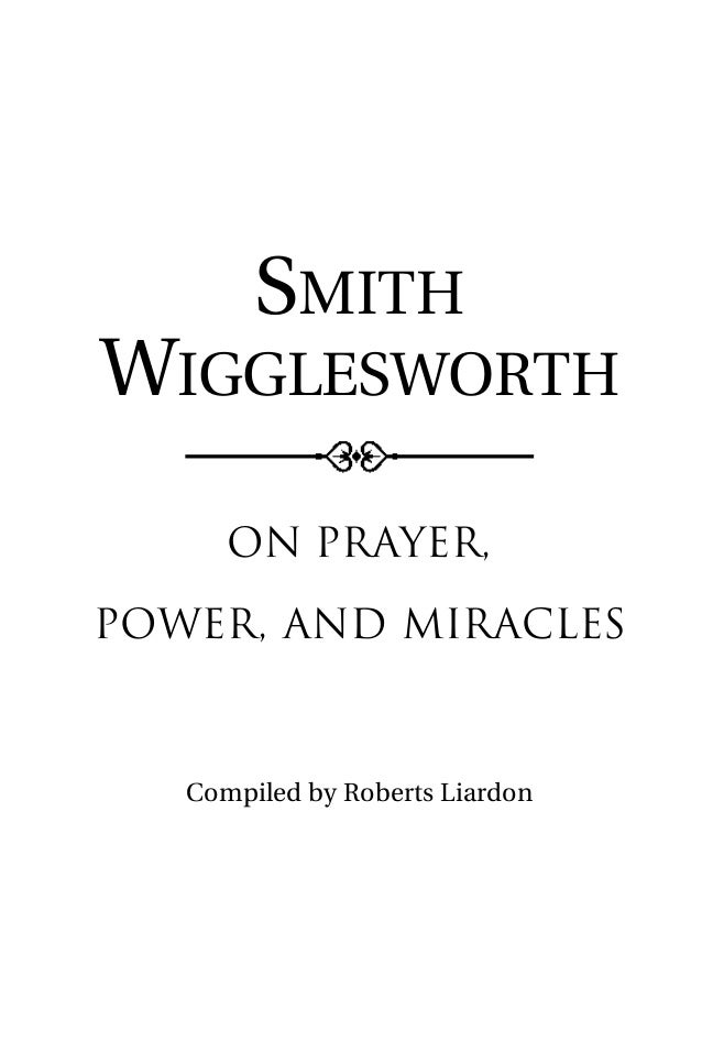 SMITH WIGGLESWORTH On Prayer, Power, and Miracles Compiled by Roberts Liardon