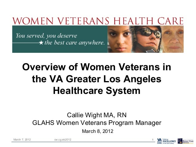 Overview of Women Veterans in the VA Greater Los Angeles Healthcare System Callie Wight MA, RN GLAHS Women Veterans Progra...