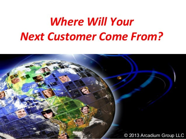 Where Will YourNext Customer Come From?© 2013 Arcadium Group LLC