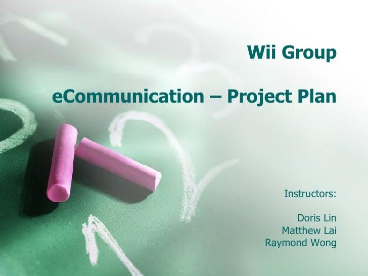 Wii Group eCommunication – Project Plan Instructors: Doris Lin Matthew Lai Raymond Wong