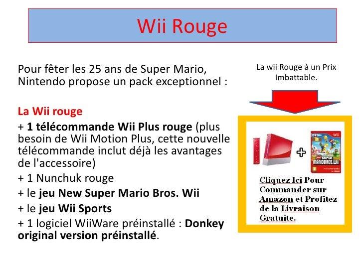 Wii Rouge <br />La wii Rouge à un Prix Imbattable.<br />Pour fêter les 25 ans de Super Mario, Nintendo propose un pack exc...
