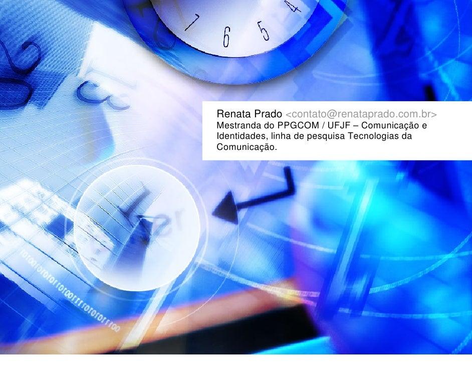 Renata Prado <contato@renataprado.com.br> Mestranda do PPGCOM / UFJF – Comunicação e Identidades, linha de pesquisa Tecnol...