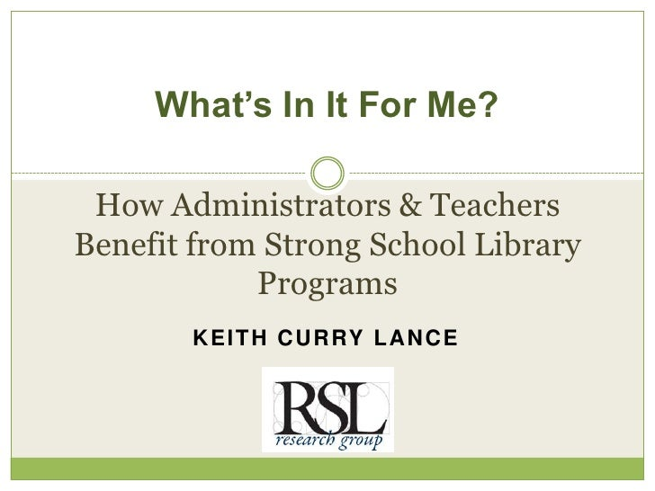 What's In It For Me? How Administrators & TeachersBenefit from Strong School Library            Programs       K E I T H C...