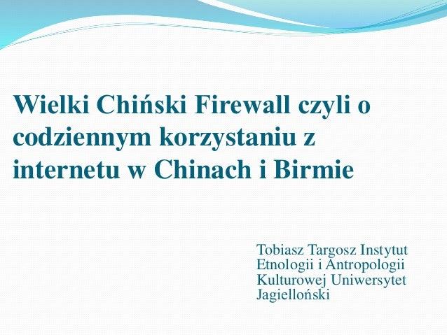 Wielki Chiński Firewall czyli o codziennym korzystaniu z internetu w Chinach i Birmie Tobiasz Targosz Instytut Etnologii i...