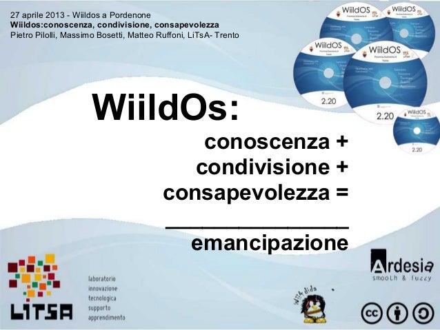 27 aprile 2013 - Wiildos a PordenoneWiildos:conoscenza, condivisione, consapevolezzaPietro Pilolli, Massimo Bosetti, Matte...