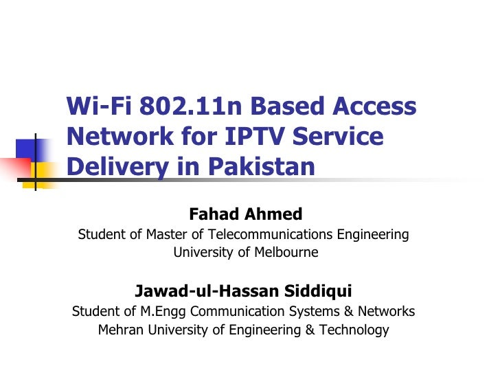 Wi-Fi 802.11n Based AccessNetwork for IPTV ServiceDelivery in Pakistan                 Fahad AhmedStudent of Master of Tel...