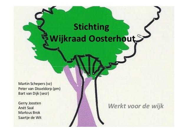 Stichting Wijkraad Oosterhout Werkt voor de wijk Martin Schepers (vz) Peter van Disseldorp (pm) Bart van Dijk (secr) Gerry...