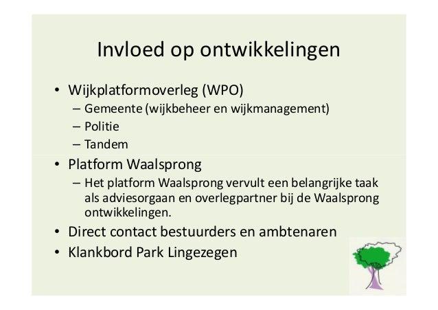 Invloed op ontwikkelingen • Wijkplatformoverleg (WPO) – Gemeente (wijkbeheer en wijkmanagement) – Politie – Tandem • Platf...