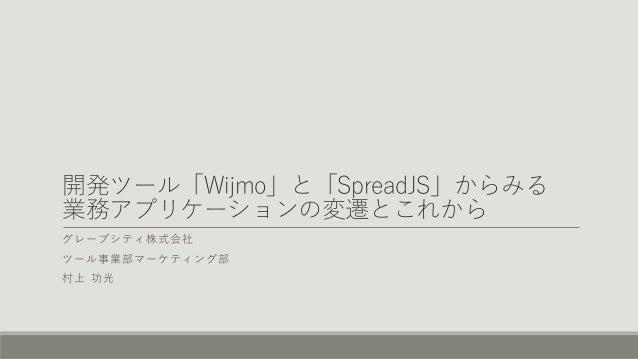 開発ツール「Wijmo」と「SpreadJS」からみる 業務アプリケーションの変遷とこれから グレープシティ株式会社 ツール事業部マーケティング部 村上 功光