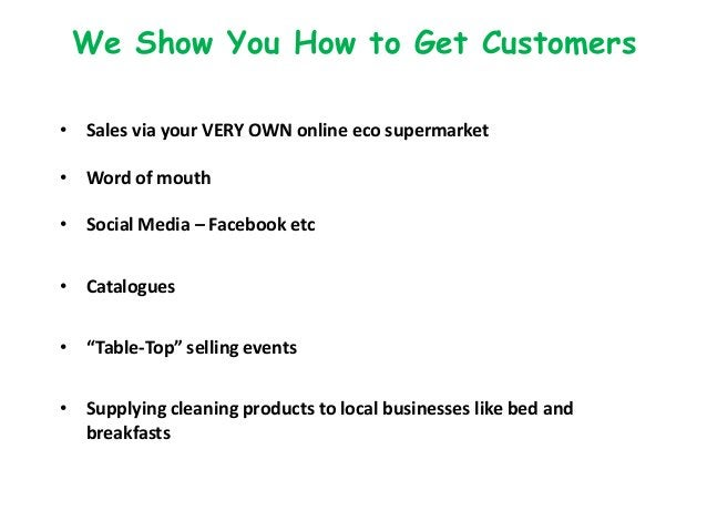 We Show You How to Get Customers • Sales via your VERY OWN online eco supermarket • Word of mouth • Social Media – Faceboo...