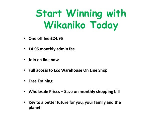 Start Winning with Wikaniko Today • One off fee £24.95 • £4.95 monthly admin fee • Join on line now • Full access to Eco W...