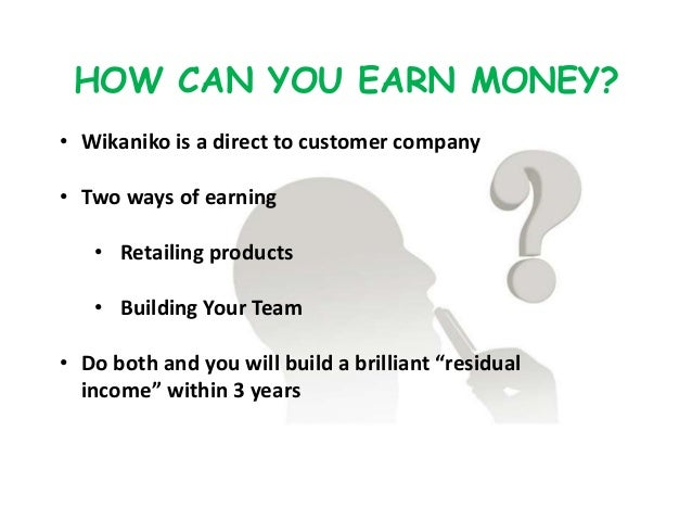 HOW CAN YOU EARN MONEY? • Wikaniko is a direct to customer company • Two ways of earning • Retailing products • Building Y...