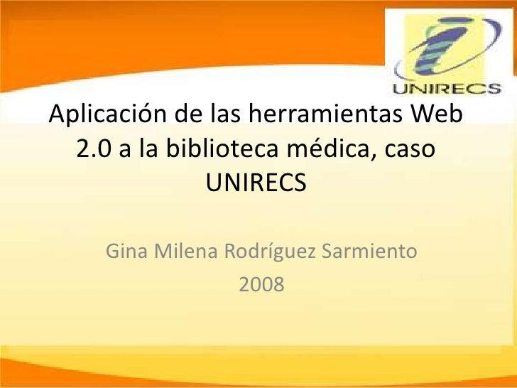 Aplicación de las herramientas Web   2.0 a la biblioteca médica, caso               UNIRECS      Gina Milena Rodríguez Sar...