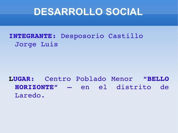 "DESARROLLO SOCIAL <ul><li>INTEGRANTE:  Desposorio Castillo Jorge Luis </li></ul><ul><li>L UGAR:  Centro Poblado Menor  ""BE..."