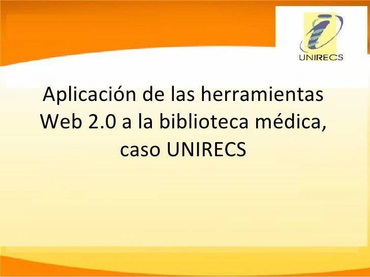 Aplicación de las herramientas Web 2.0 a la biblioteca médica, caso UNIRECS
