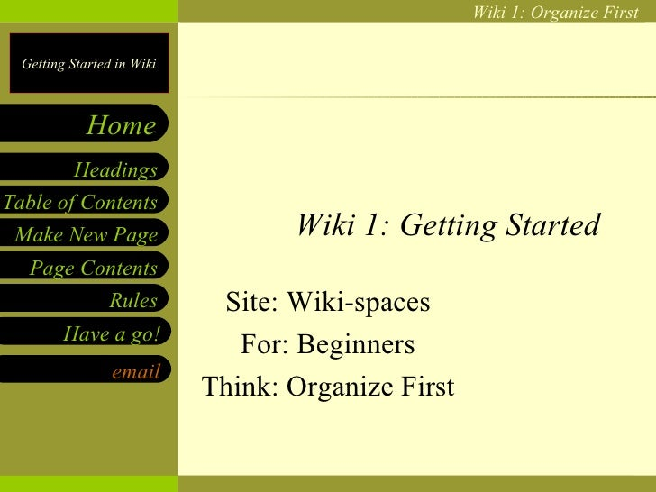Wiki 1: Getting Started Site: Wiki-spaces For: Beginners Think: Organize First