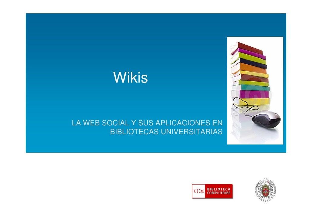 Wikis  LA WEB SOCIAL Y SUS APLICACIONES EN          BIBLIOTECAS UNIVERSITARIAS