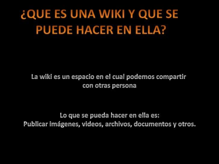 ¿QUE ES UNA WIKI Y QUE SE <br />PUEDE HACER EN ELLA?<br />La wiki es un espacio en el cual podemos compartir <br />con otr...